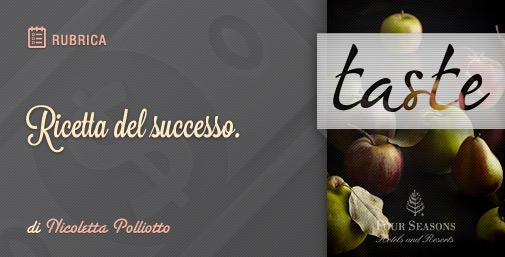 Taste by FourSeasonsHotels: Ricetta del Successo